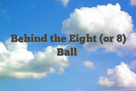 Behind the Eight (or 8) Ball