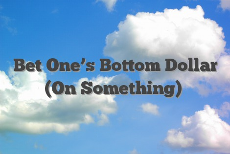 Bet One's Bottom Dollar (On Something)