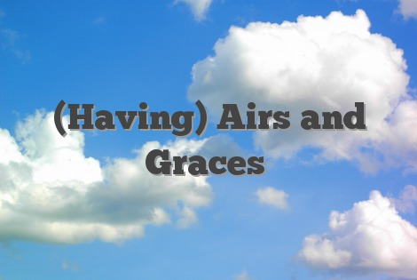 (Having) Airs and Graces