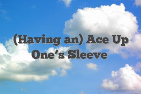 (Having an) Ace Up One's Sleeve