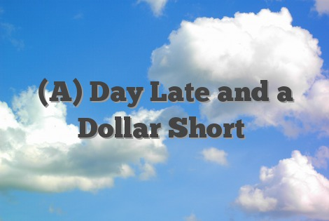 (A) Day Late and a Dollar Short