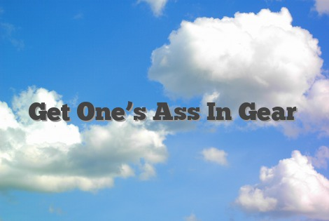 Get One's Ass In Gear