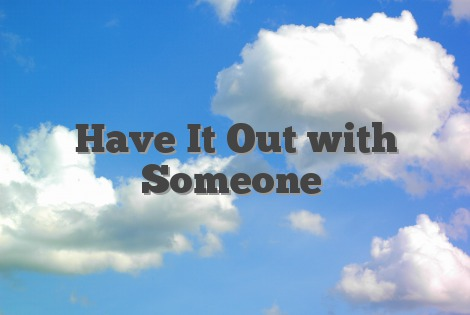 Have It Out with Someone