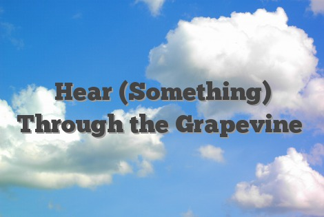 Hear (Something) Through the Grapevine