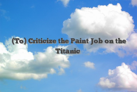 (To) Criticize the Paint Job on the Titanic