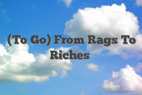 (To Go) From Rags To Riches