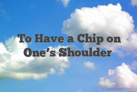 a chip on ones shoulder
