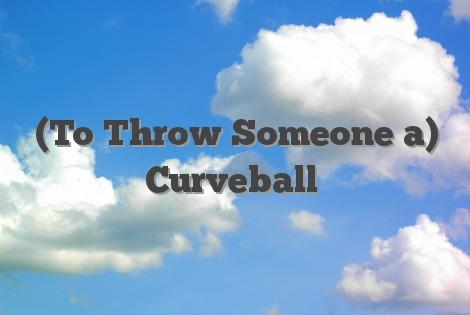 (To Throw Someone a) Curveball