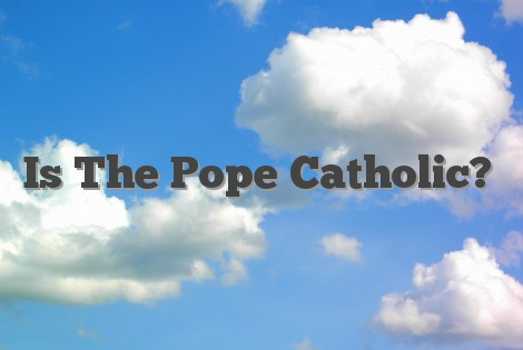 Is The Pope Catholic?