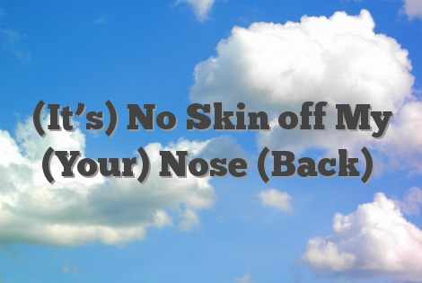 (It's) No Skin off My (Your) Nose (Back)