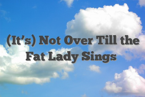 (It's) Not Over Till the Fat Lady Sings