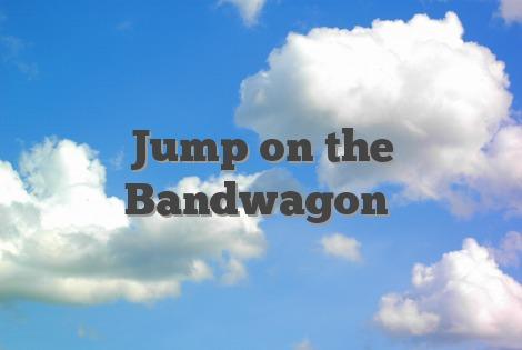 Jump on the Bandwagon