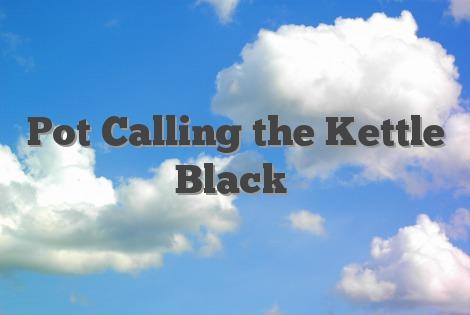Pot Calling the Kettle Black