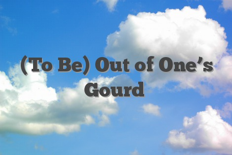 (To Be) Out of One's Gourd
