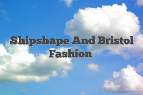 Shipshape And Bristol Fashion