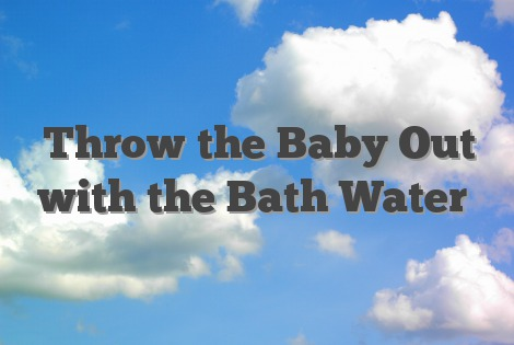 Throw the Baby Out with the Bath Water