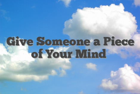 Give Someone a Piece of Your Mind