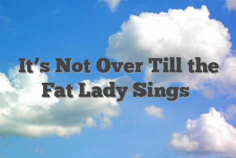 It's Not Over Till the Fat Lady Sings