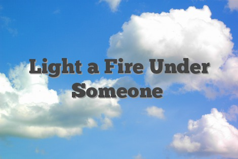 Light a Fire Under Someone