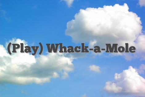 (Play) Whack-a-Mole