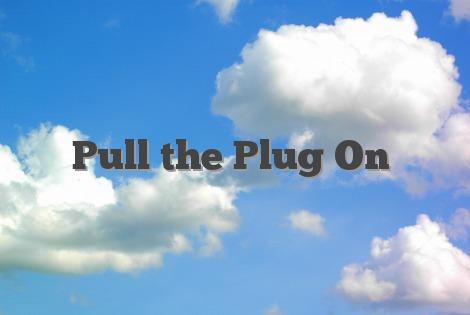 Pull the Plug On