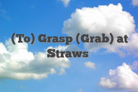(To) Grasp (Grab) at Straws