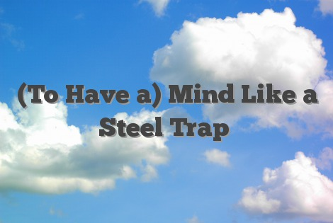 (To Have a) Mind Like a Steel Trap