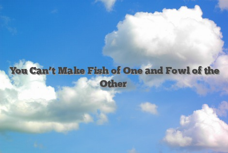 You Can't Make Fish of One and Fowl of the Other
