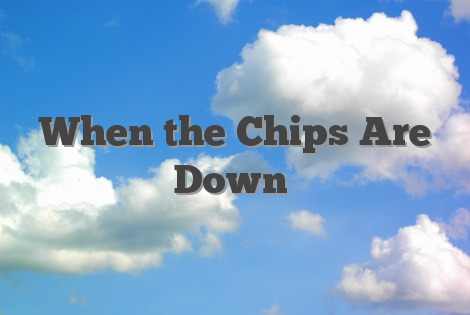 When the Chips Are Down