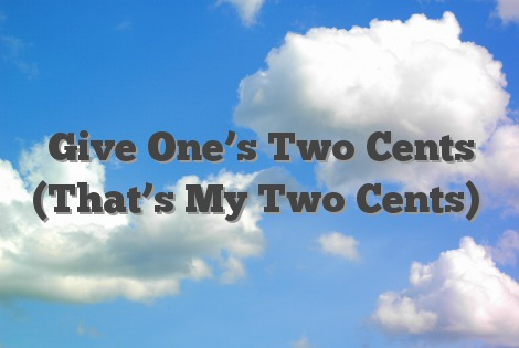 Give One's Two Cents (That's My Two Cents)