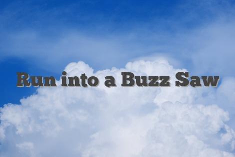 Run into a Buzz Saw