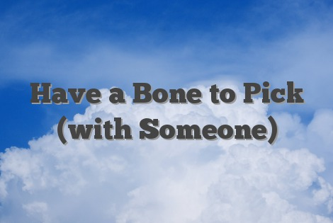 Have a Bone to Pick (with Someone)
