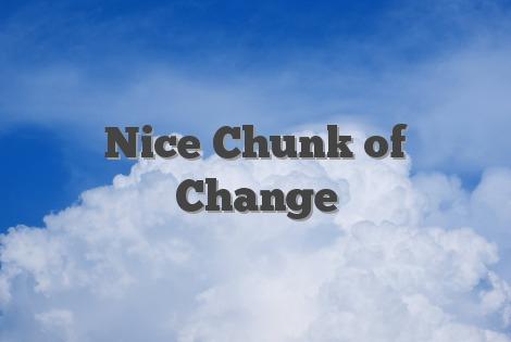 Nice Chunk of Change