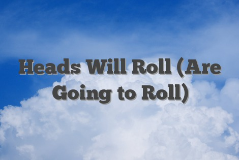 Heads Will Roll (Are Going to Roll)