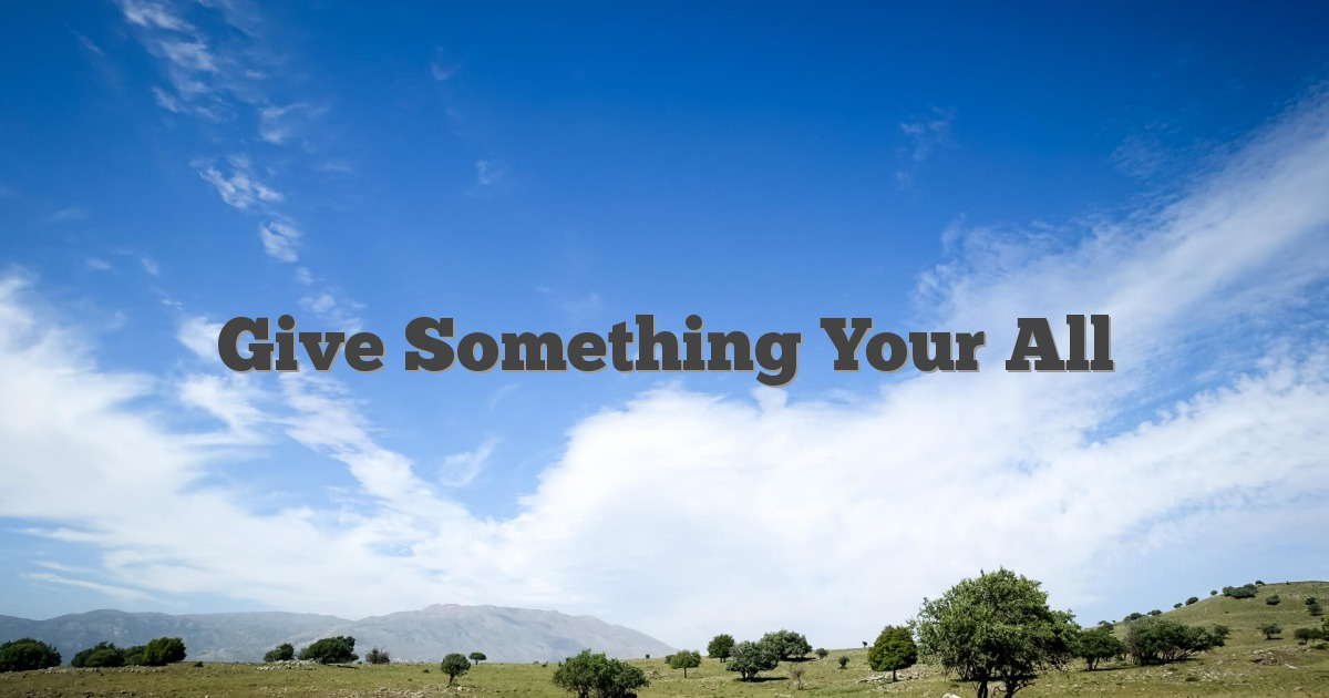 give something your all