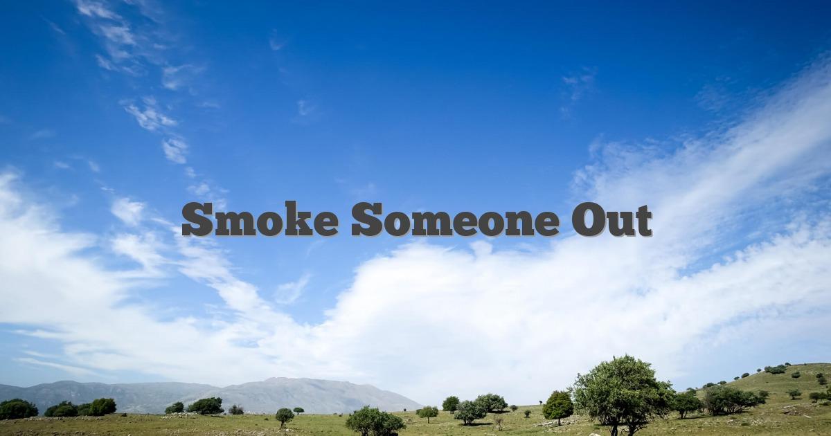 Smoke Someone Out