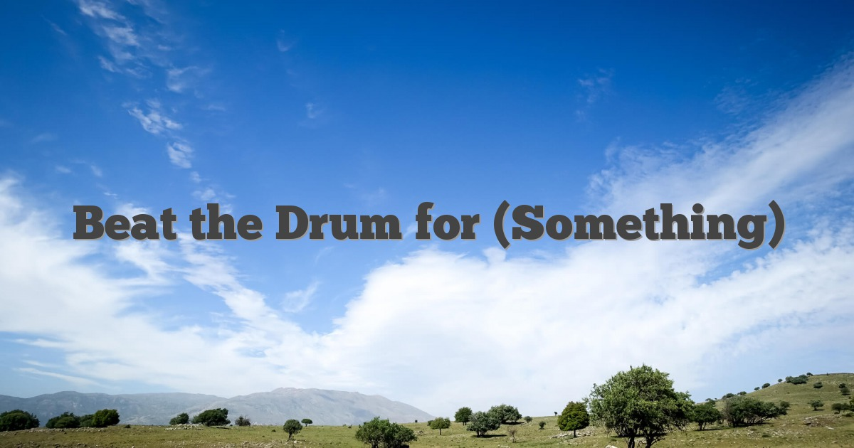 Beat the Drum for (Something)
