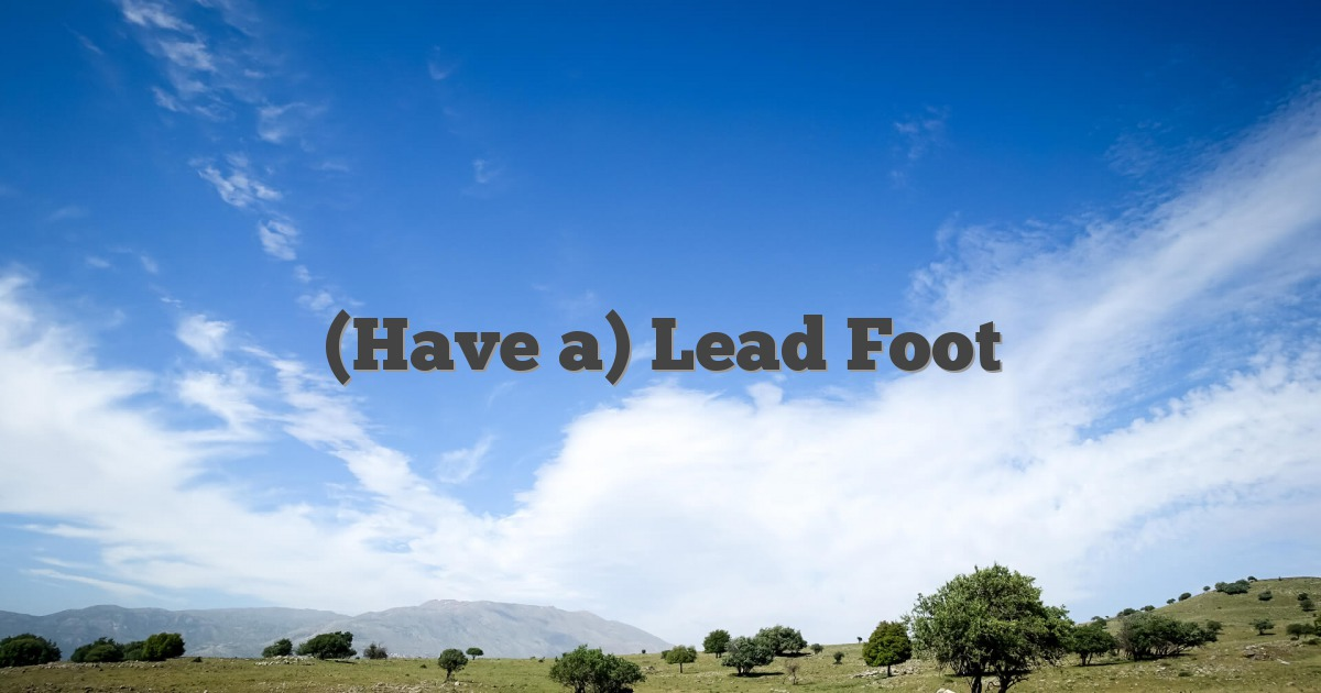 (Have a) Lead Foot
