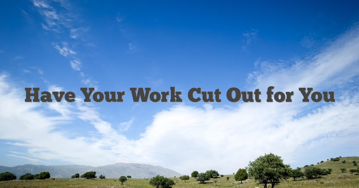 Have Your Work Cut Out for You