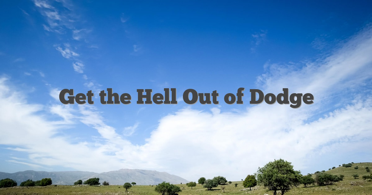 Get the Hell Out of Dodge - English Idioms & Slang Dictionary
