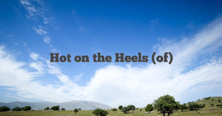 Hot on the Heels (of)