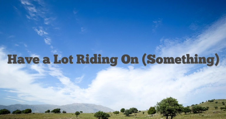 Have a Lot Riding On (Something)