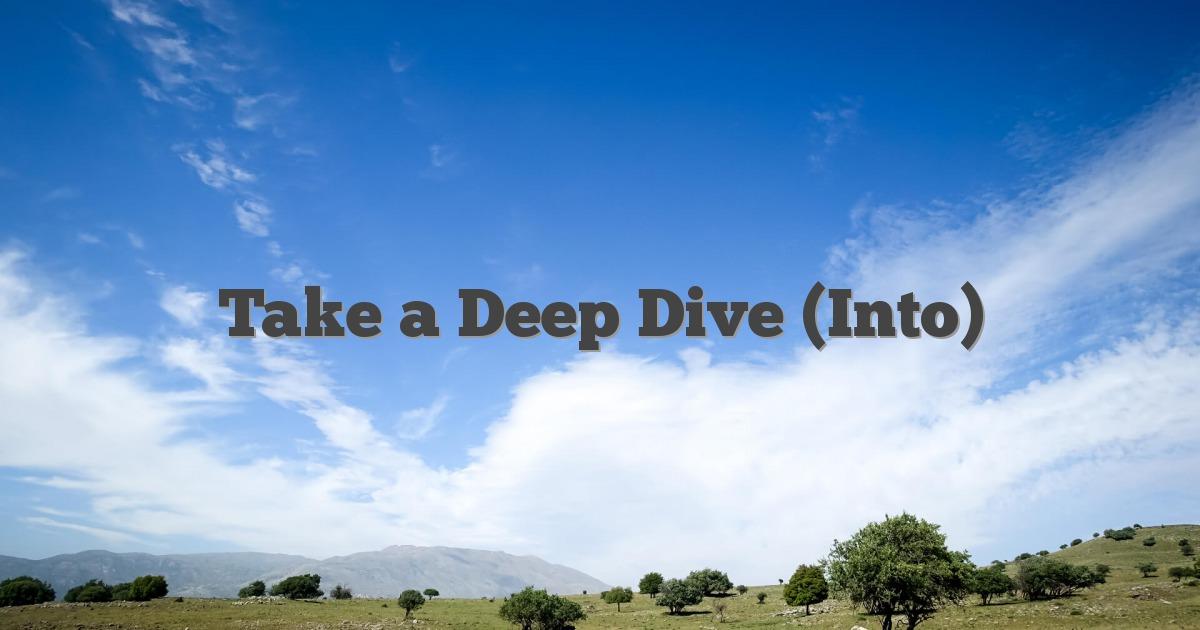 Take a Deep Dive (Into)