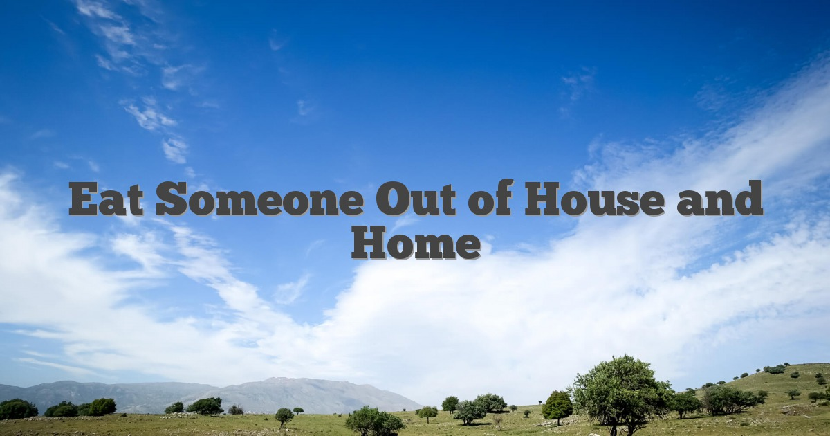 Eat Someone Out of House and Home
