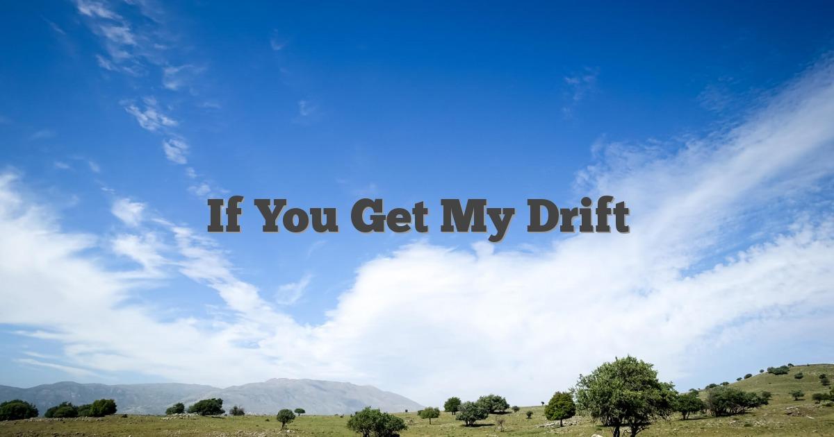 If You Get My Drift