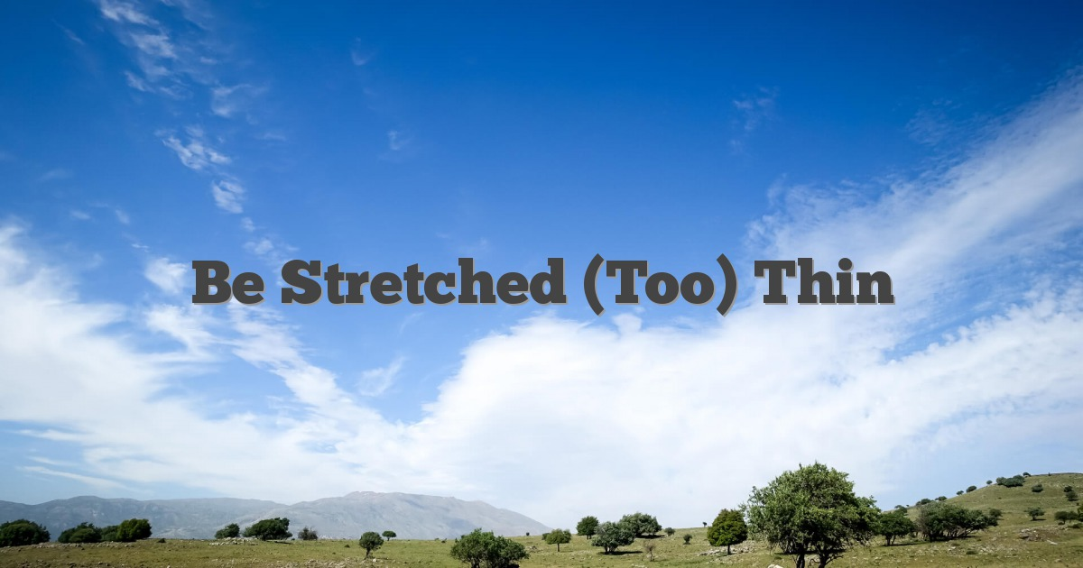 Be Stretched (Too) Thin