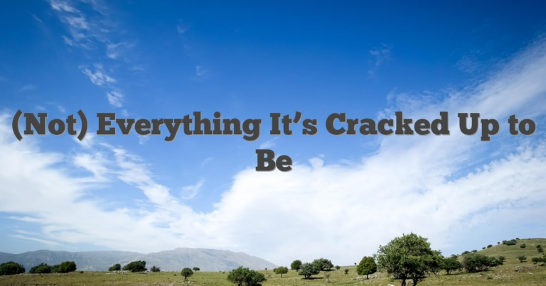 (Not) Everything It's Cracked Up to Be