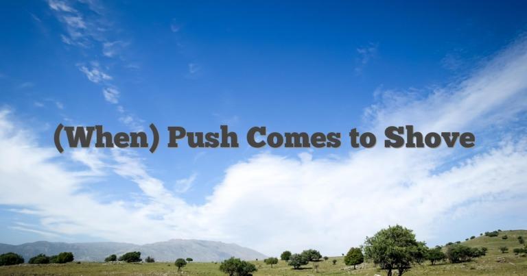 (When) Push Comes to Shove