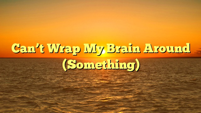 Can't Wrap My Brain Around (Something)