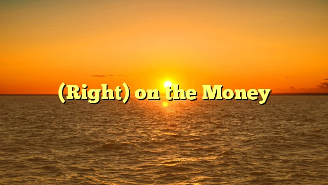 (Right) on the Money